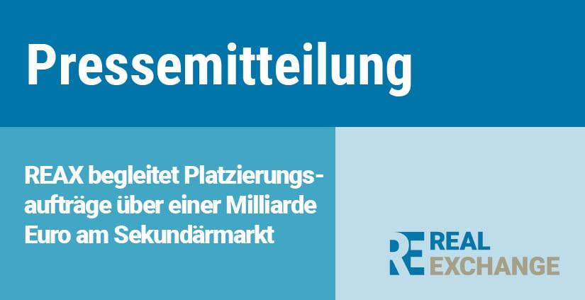 Pressemitteilung_Real Exchange_REAX begleitet Platzierungsaufträge über einer Milliarde Euro am Sekundärmarkt